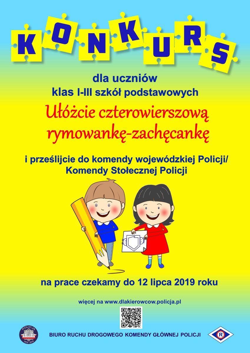 """Konkurs promuje plakat przedstawiający dwoje dzieci (chłopca trzymającego ołówek i dziewczynkę trzymającą kartkę z symbolem Ogólnopolskiego Policyjnego Dnia Odblasków w 2019 r. - kontur Polski z dwoma główkami dzieci - chłopca i dziewczynki po jego lewej i prawej stronie). Na plakacie widnieje duży napis """"KONKURS dla uczniów klas I - III szkół podstawowych Ułóżcie czterowierszową rymowankę - zachęcankę i prześlijcie do komendy wojewódzkiej Policji/Komendy Stołecznej Policji. na prace czekamy do 12 lipca 2019 roku. Poniżej napisu widnieje informacja: """"więcej na stronie www.dlakierowców.policja.pl"""", umieszczony jest kod QR odsyłający do strony www.dlakierowców.policja.pl, widnieje również napis Biuro Ruchu Drogowego Komendy Głównej Policji oraz logo Policji i Ruchu Drogowego."""