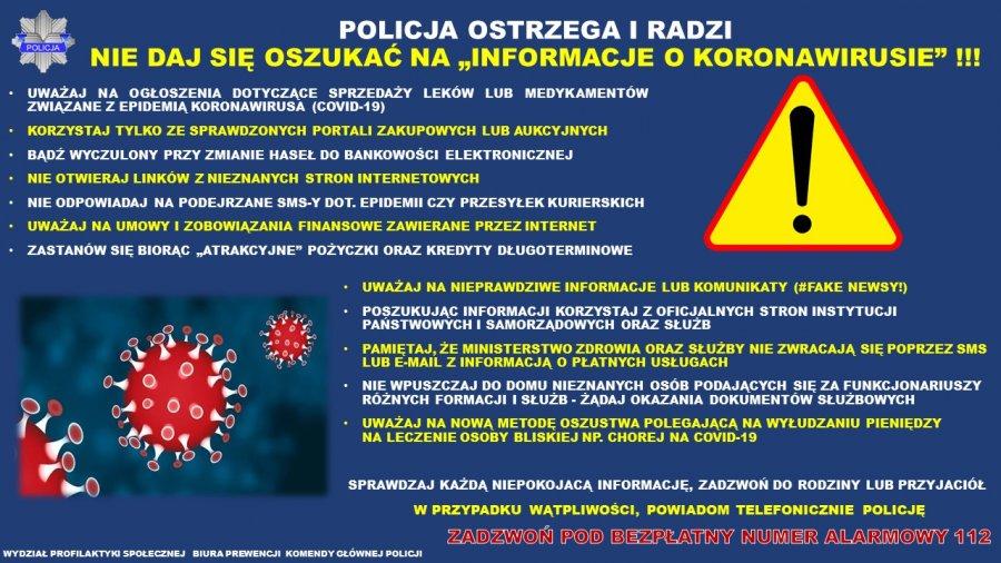 """Policja ostrzega i radzi. Nie daj się oszukać na """"informacje o koronawirusie"""" UWAŻAJ NA OGŁOSZENIA DOTYCZĄCE SPRZEDAŻY LEKÓW LUB MEDYKAMENTÓW ZWIĄZANE Z EPIDEMIĄ KORONAWIRUSA (COVID 19 • KORZYSTAJ TYLKO ZE SPRAWDZONYCH PORTALI ZAKUPOWYCH LUB AUKCYJNYCH • BĄDŹ WYCZULONY PRZY ZMIANIE HASEŁ DO BANKOWOŚCI ELEKTRONICZNEJ • NIE OTWIERAJ LINKÓW Z NIEZNANYCH STRON INTERNETOWYCH • NIE ODPOWIADAJ NA PODEJRZANE SMS Y DOT EPIDEMII CZY PRZESYŁEK KURIERSKICH • UWAŻAJ NA UMOWY I ZOBOWIĄZANIA FINANSOWE ZAWIERANE PRZEZ INTERNET • ZASTANÓW SIĘ BIORĄC """" POŻYCZKI ORAZ KREDYTY DŁUGOTERMINOWE UWAŻAJ NA NIEPRAWDZIWE INFORMACJE LUB KOMUNIKATY (#FAKE NEWSY!) • POSZUKUJĄC INFORMACJI KORZYSTAJ Z OFICJALNYCH STRON INSTYTUCJI PAŃSTWOWYCH I SAMORZĄDOWYCH ORAZ SŁUŻB • PAMIĘTAJ, ŻE MINISTERSTWO ZDROWIA ORAZ SŁUŻBY NIE ZWRACAJĄ SIĘ POPRZEZ SMS LUB E MAIL Z INFORMACJĄ O PŁATNYCH USŁUGACH • NIE WPUSZCZAJ DO DOMU NIEZNANYCH OSÓB PODAJĄCYCH SIĘ ZA FUNKCJONARIUSZY RÓŻNYCH FORMACJI I SŁUŻB ŻĄDAJ OKAZANIA DOKUMENTÓW SŁUŻBOWYCH • UWAŻAJ NA NOWĄ METODĘ OSZUSTWA POLEGAJĄCĄ NA WYŁUDZANIU PIENIĘDZY NA LECZENIE OSOBY BLISKIEJ NP. CHOREJ NA COVID 19 SPRAWDZAJ KAŻDĄ NIEPOKOJACĄ INFORMACJĘ, ZADZWOŃ DO RODZINY LUB PRZYJACIÓŁ W PRZYPADKU WĄTPLIWOŚCI, POWIADOM TELEFONICZNIE POLICJĘ zadzwoń pod bezpłatny numer alarmowy 112"""