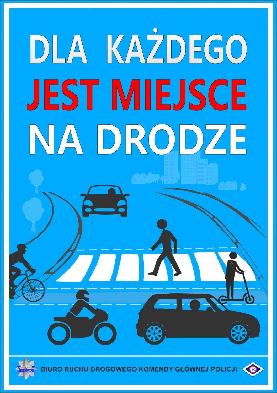 """Na niebieskim tle, w górnej części plakatu, znajduje się napis DLA KAŻDEGO JEST MIEJSCE NA DRODZE. Poniżej napisu znajduje się samochód osobowy, przed nim przejście dla pieszych,  a na przejściu pieszy. Na pierwszym planie widać drogę dla rowerów, na której znajduje się osoba na hulajnodze i rowerzysta oraz samochód osobowy i motocyklista.  Na dole plakatu znajduje się logo Policji – gwiazda koloru szarego z niebieskim paskiem i napisem """"POLICJA"""", napis Biuro Ruchu Drogowego Komendy Głównej Policji, a z prawej strony znak służby ruchu drogowego. Znak ma kształt rombu. W środku znajduje się białe koło, w którym widnieje duża litera R. Białe koło otoczone jest czerwoną obwódką. Całość znajduje się na tle granatowego rombu, który ma białą szeroką obwódkę, a następnie cienką granatową."""