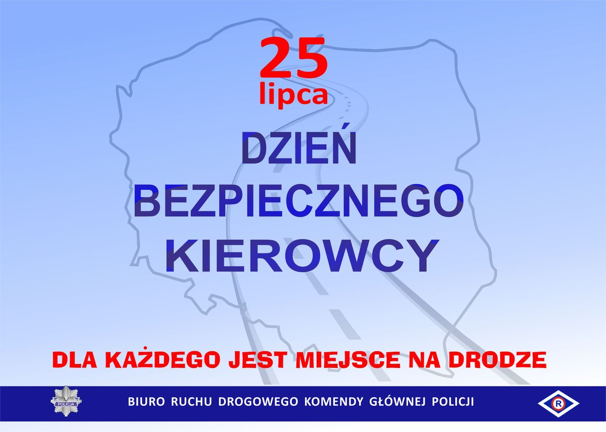 grafika jest w tonacji niebieskiej  - na jasno niebieskim tle znajduje się kontur mapy Polski,  środkiem mapy  przebiega droga  - na górze grafiki widnieje napis czerwoną czcionką: 25 lipca  - w centralnym miejscu grafiki, widnieje napis  niebieską czcionką: Dzień bezpiecznego kierowcy, a pod nim hasło czerwoną czcionką: Dla każdego jest miejsce na drodze  - na dole grafiki znajduje się granatowy pasek, na którym jest logotyp Policji, tzw. gwiazda policyjna (z lewej strony) oraz logotyp policji ruchu drogowego (z prawej strony)  - między logotypami jest napis białą czcionką: Biuro Ruchu Drogowego Komendy Głównej Policji.